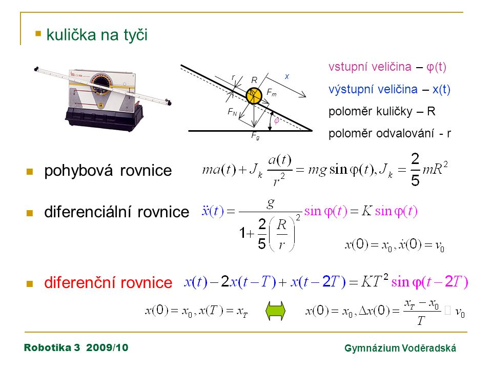Robotika 3 2009/10Gymnázium Voděradská  kulička na tyči vstupní veličina – φ(t) výstupní veličina – x(t) poloměr kuličky – R poloměr odvalování - r pohybová rovnice diferenciální rovnice diferenční rovnice r R FgFg FmFm FNFN φ x