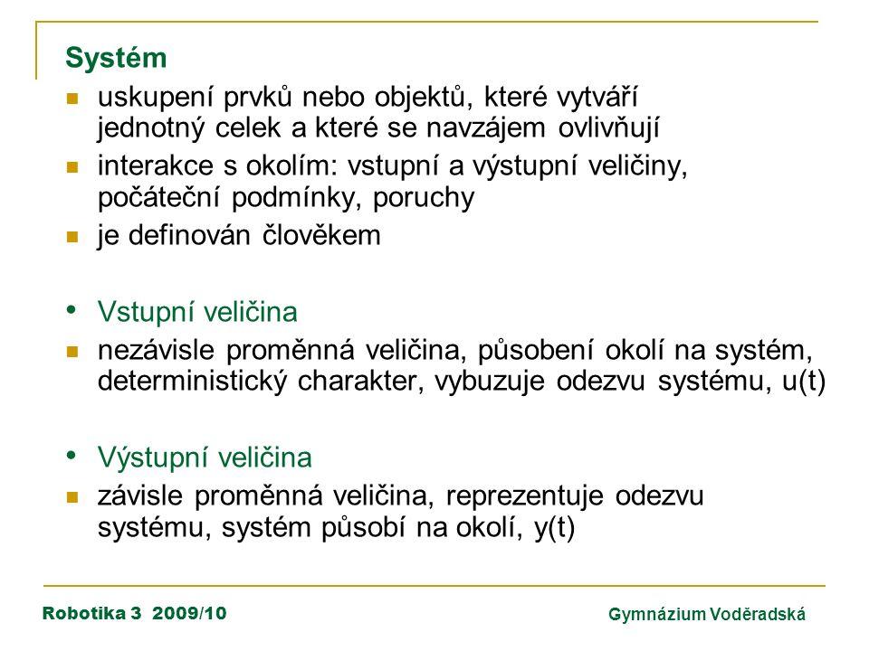 Robotika 3 2009/10Gymnázium Voděradská Systém uskupení prvků nebo objektů, které vytváří jednotný celek a které se navzájem ovlivňují interakce s okolím: vstupní a výstupní veličiny, počáteční podmínky, poruchy je definován člověkem Vstupní veličina nezávisle proměnná veličina, působení okolí na systém, deterministický charakter, vybuzuje odezvu systému, u(t) Výstupní veličina závisle proměnná veličina, reprezentuje odezvu systému, systém působí na okolí, y(t)