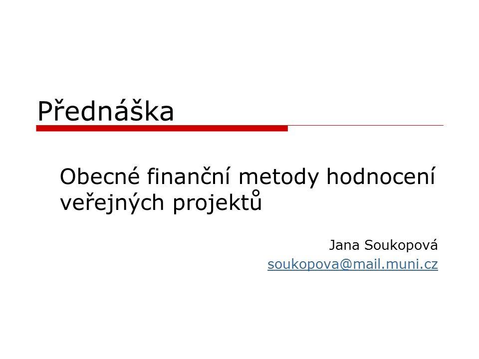 Přednáška Obecné finanční metody hodnocení veřejných projektů Jana Soukopová soukopova@mail.muni.cz