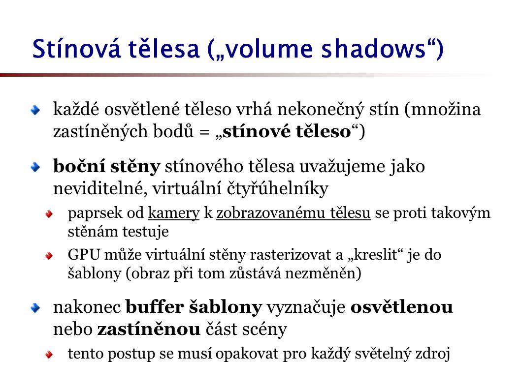 """Stínová tělesa (""""volume shadows ) každé osvětlené těleso vrhá nekonečný stín (množina zastíněných bodů = """"stínové těleso ) boční stěny stínového tělesa uvažujeme jako neviditelné, virtuální čtyřúhelníky paprsek od kamery k zobrazovanému tělesu se proti takovým stěnám testuje GPU může virtuální stěny rasterizovat a """"kreslit je do šablony (obraz při tom zůstává nezměněn) nakonec buffer šablony vyznačuje osvětlenou nebo zastíněnou část scény tento postup se musí opakovat pro každý světelný zdroj"""