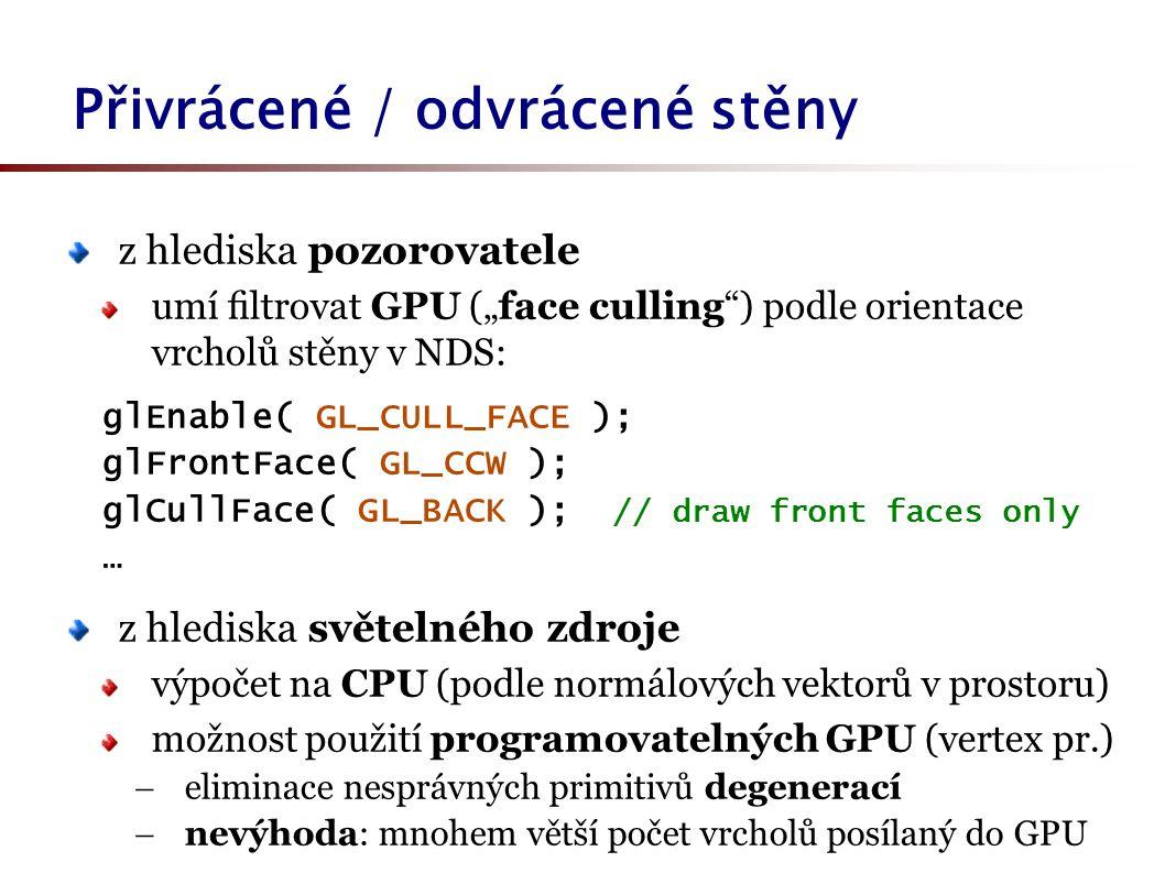 """z hlediska pozorovatele umí filtrovat GPU (""""face culling ) podle orientace vrcholů stěny v NDS: glEnable( GL_CULL_FACE ); glFrontFace( GL_CCW ); glCullFace( GL_BACK ); // draw front faces only … z hlediska světelného zdroje výpočet na CPU (podle normálových vektorů v prostoru) možnost použití programovatelných GPU (vertex pr.)  eliminace nesprávných primitivů degenerací  nevýhoda: mnohem větší počet vrcholů posílaný do GPU Přivrácené / odvrácené stěny"""