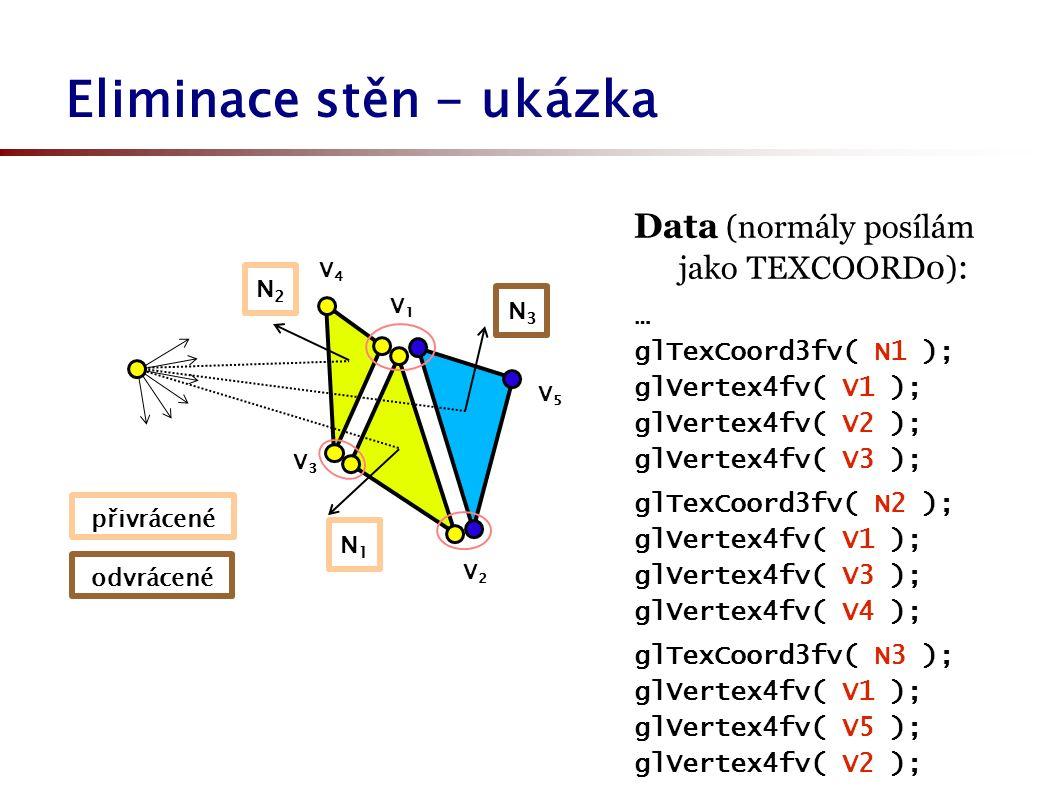 Eliminace stěn - ukázka V2V2 přivrácené odvrácené N1N1 V1V1 N3N3 N2N2 V3V3 V4V4 V5V5 Data (normály posílám jako TEXCOORD0) : … glTexCoord3fv( N1 ); glVertex4fv( V1 ); glVertex4fv( V2 ); glVertex4fv( V3 ); glTexCoord3fv( N2 ); glVertex4fv( V1 ); glVertex4fv( V3 ); glVertex4fv( V4 ); glTexCoord3fv( N3 ); glVertex4fv( V1 ); glVertex4fv( V5 ); glVertex4fv( V2 ); …