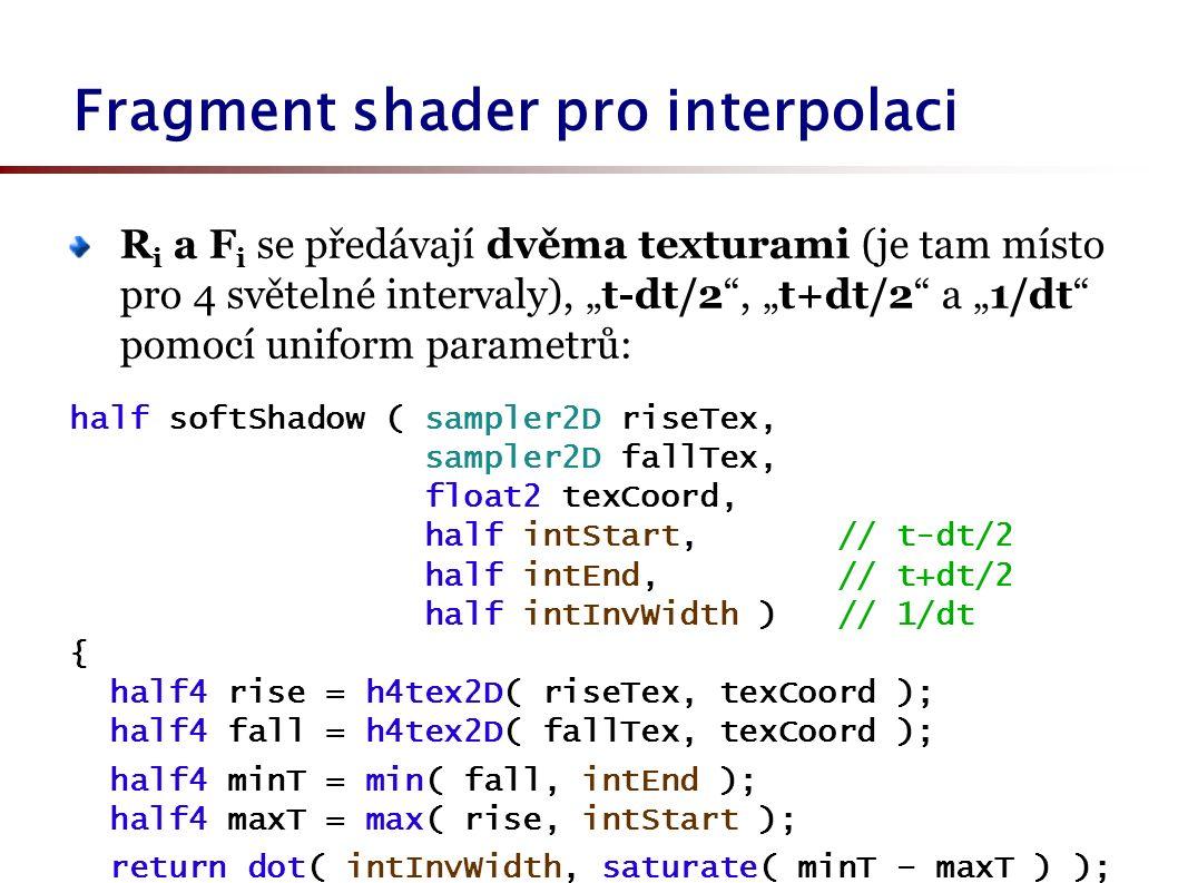 "R i a F i se předávají dvěma texturami (je tam místo pro 4 světelné intervaly), ""t-dt/2 , ""t+dt/2 a ""1/dt pomocí uniform parametrů: half softShadow ( sampler2D riseTex, sampler2D fallTex, float2 texCoord, half intStart, // t-dt/2 half intEnd, // t+dt/2 half intInvWidth ) // 1/dt { half4 rise = h4tex2D( riseTex, texCoord ); half4 fall = h4tex2D( fallTex, texCoord ); half4 minT = min( fall, intEnd ); half4 maxT = max( rise, intStart ); return dot( intInvWidth, saturate( minT – maxT ) ); } Fragment shader pro interpolaci"