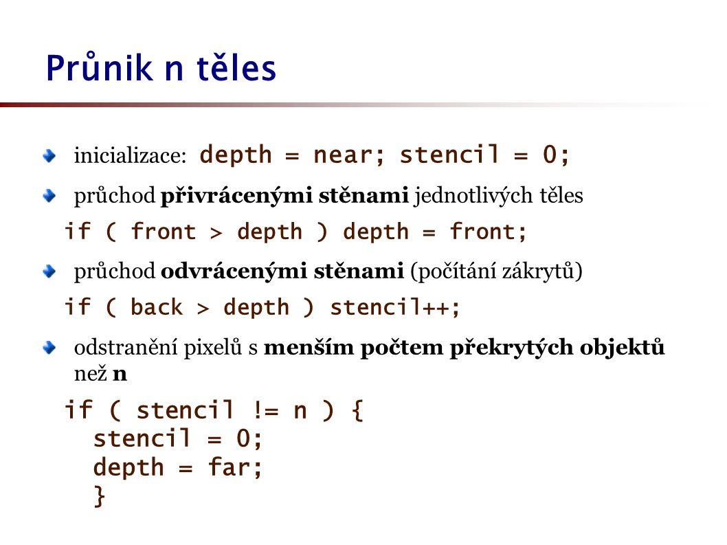 inicializace: depth = near; stencil = 0; průchod přivrácenými stěnami jednotlivých těles if ( front > depth ) depth = front; průchod odvrácenými stěnami (počítání zákrytů) if ( back > depth ) stencil++; odstranění pixelů s menším počtem překrytých objektů než n if ( stencil != n ) { stencil = 0; depth = far; } Průnik n těles