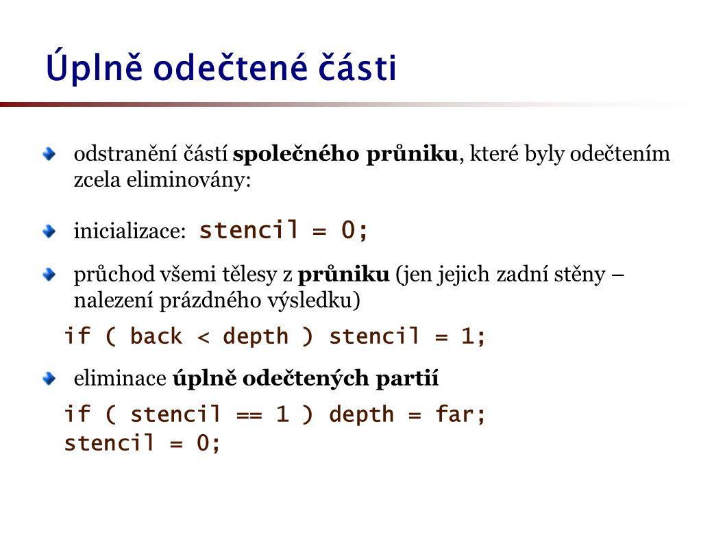 odstranění částí společného průniku, které byly odečtením zcela eliminovány: inicializace: stencil = 0; průchod všemi tělesy z průniku (jen jejich zadní stěny – nalezení prázdného výsledku) if ( back < depth ) stencil = 1; eliminace úplně odečtených partií if ( stencil == 1 ) depth = far; stencil = 0; Úplně odečtené části