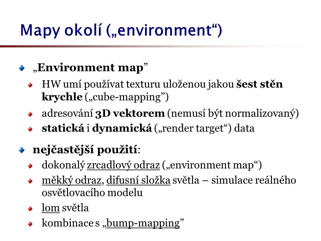 """Mapy okolí (""""environment ) """"Environment map HW umí používat texturu uloženou jakou šest stěn krychle (""""cube-mapping ) adresování 3D vektorem (nemusí být normalizovaný) statická i dynamická (""""render target ) data nejčastější použití: dokonalý zrcadlový odraz (""""environment map ) měkký odraz, difusní složka světla – simulace reálného osvětlovacího modelu lom světla kombinace s """"bump-mapping"""