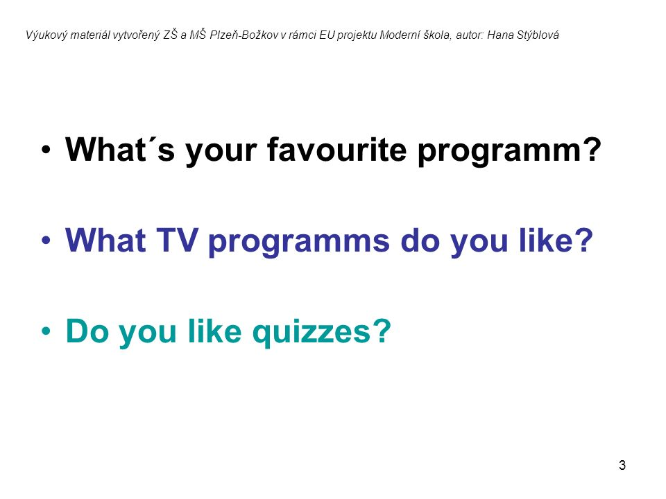3 What´s your favourite programm.What TV programms do you like.