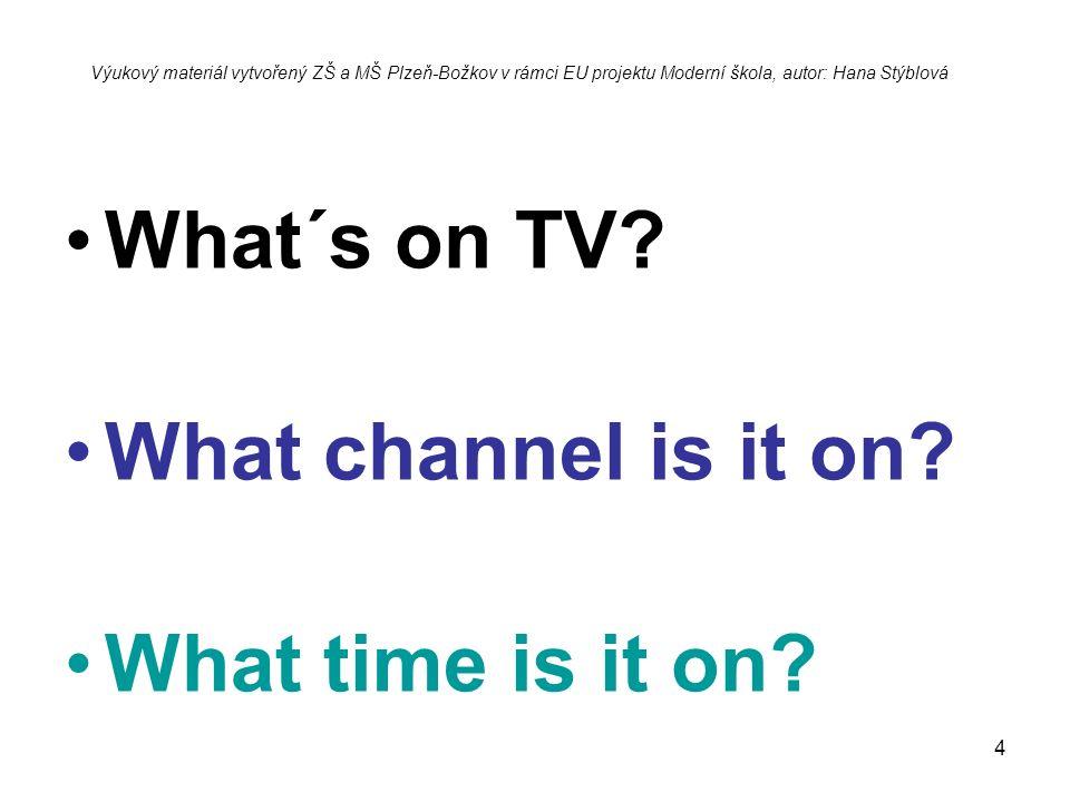 4 What´s on TV? What channel is it on? What time is it on? Výukový materiál vytvořený ZŠ a MŠ Plzeň-Božkov v rámci EU projektu Moderní škola, autor: H