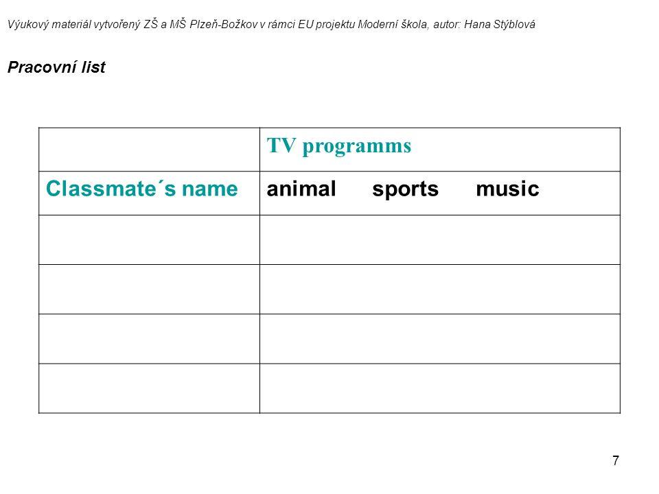 7 TV programms Classmate´s nameanimal sports music Výukový materiál vytvořený ZŠ a MŠ Plzeň-Božkov v rámci EU projektu Moderní škola, autor: Hana Stýblová Pracovní list
