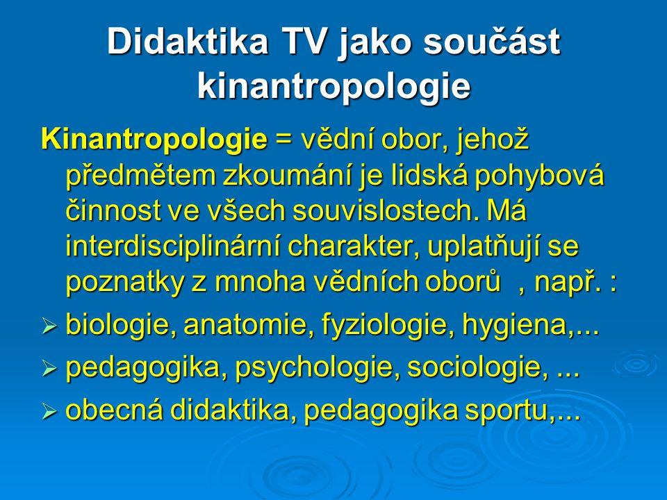 Didaktika TV jako součást kinantropologie Kinantropologie = vědní obor, jehož předmětem zkoumání je lidská pohybová činnost ve všech souvislostech.