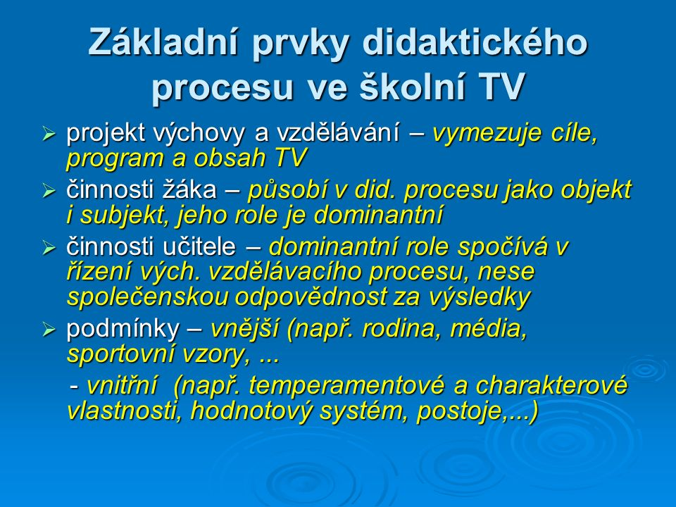 Základní prvky didaktického procesu ve školní TV  projekt výchovy a vzdělávání – vymezuje cíle, program a obsah TV  činnosti žáka – působí v did.