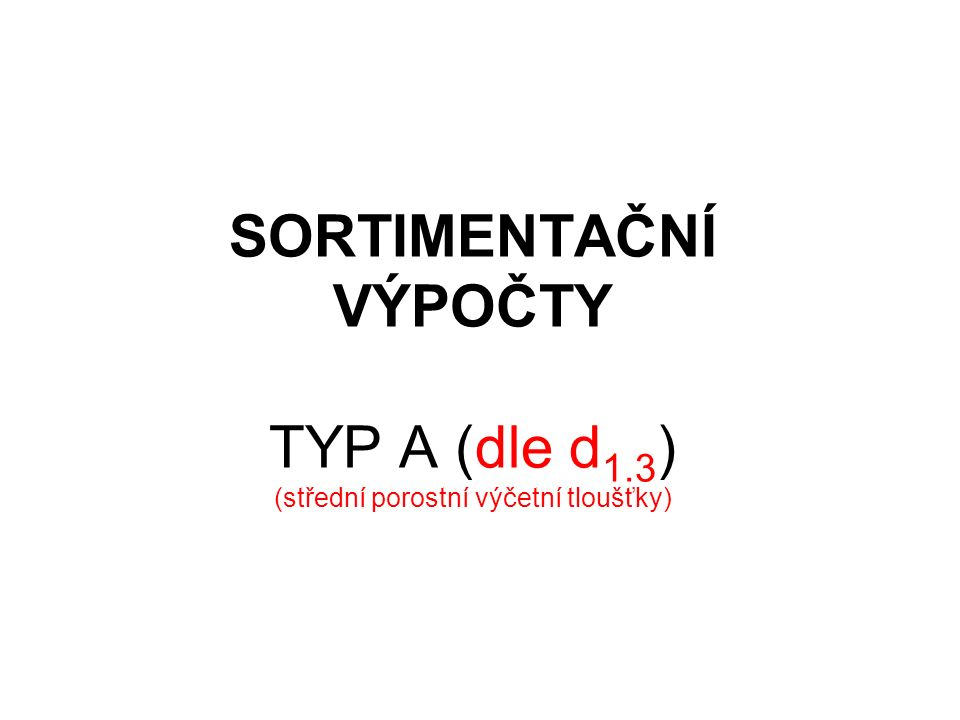 SORTIMENTAČNÍ VÝPOČTY TYP A (dle d 1.3 ) (střední porostní výčetní tloušťky)
