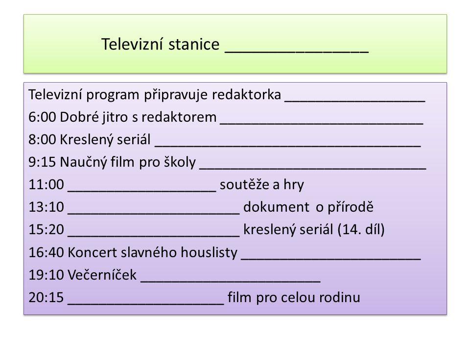 Televizní stanice ________________ Televizní program připravuje redaktorka __________________ 6:00 Dobré jitro s redaktorem __________________________ 8:00 Kreslený seriál __________________________________ 9:15 Naučný film pro školy _____________________________ 11:00 ___________________ soutěže a hry 13:10 ______________________ dokument o přírodě 15:20 ______________________ kreslený seriál (14.