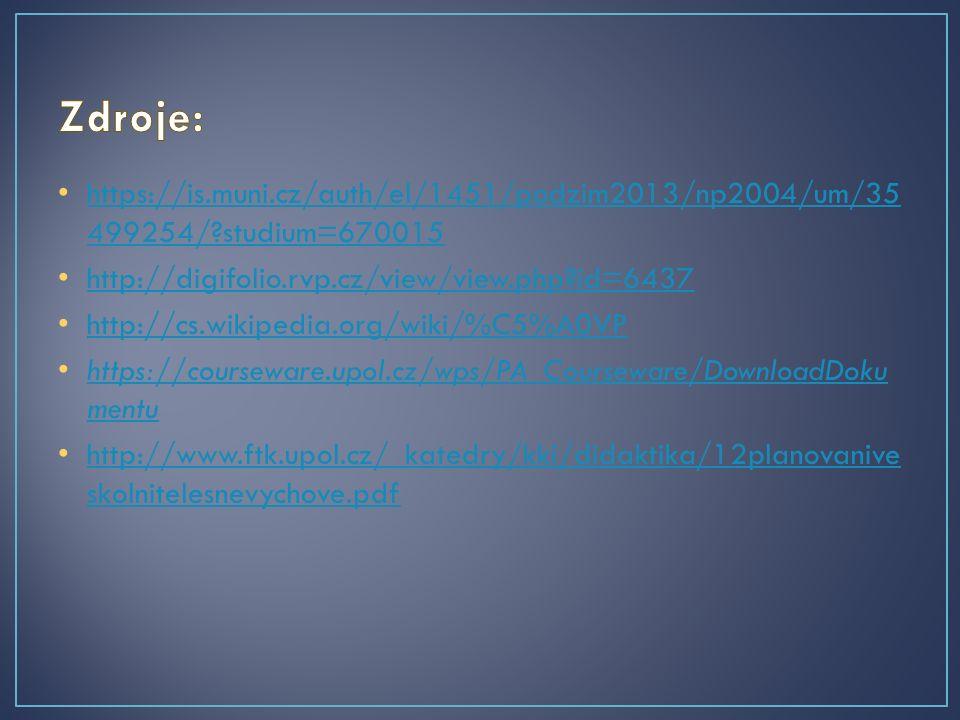 https://is.muni.cz/auth/el/1451/podzim2013/np2004/um/35 499254/?studium=670015 https://is.muni.cz/auth/el/1451/podzim2013/np2004/um/35 499254/?studium=670015 http://digifolio.rvp.cz/view/view.php?id=6437 http://cs.wikipedia.org/wiki/%C5%A0VP https://courseware.upol.cz/wps/PA_Courseware/DownloadDoku mentu https://courseware.upol.cz/wps/PA_Courseware/DownloadDoku mentu http://www.ftk.upol.cz/_katedry/kki/didaktika/12planovanive skolnitelesnevychove.pdf http://www.ftk.upol.cz/_katedry/kki/didaktika/12planovanive skolnitelesnevychove.pdf