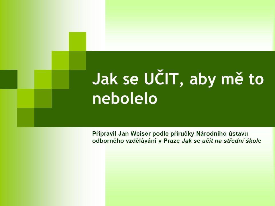 Jak se UČIT, aby mě to nebolelo Připravil Jan Weiser podle příručky Národního ústavu odborného vzdělávání v Praze Jak se učit na střední škole