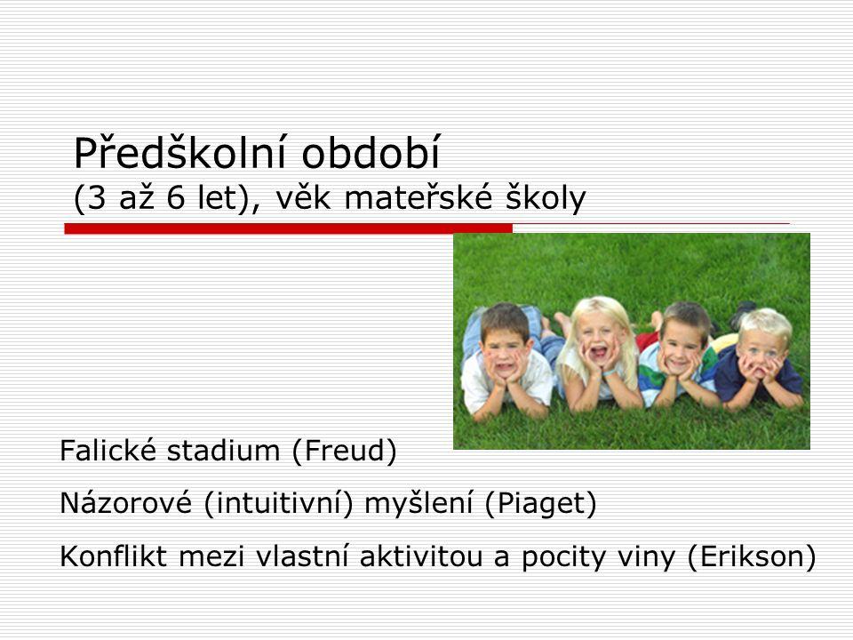 Předškolní období (3 až 6 let), věk mateřské školy Falické stadium (Freud) Názorové (intuitivní) myšlení (Piaget) Konflikt mezi vlastní aktivitou a pocity viny (Erikson)