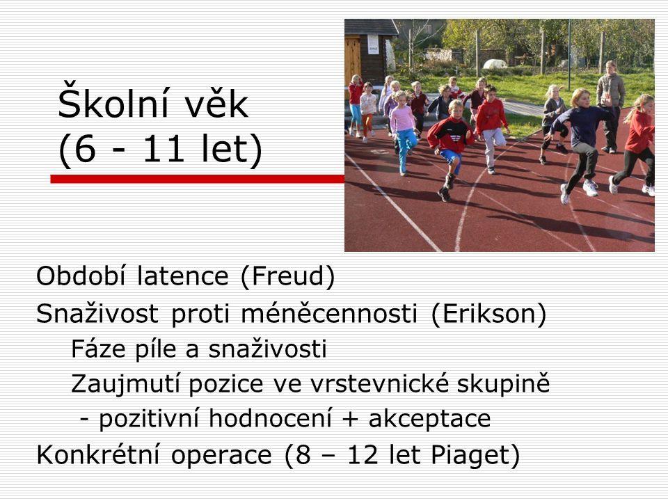 Školní věk (6 - 11 let) Období latence (Freud) Snaživost proti méněcennosti (Erikson) Fáze píle a snaživosti Zaujmutí pozice ve vrstevnické skupině - pozitivní hodnocení + akceptace Konkrétní operace (8 – 12 let Piaget)