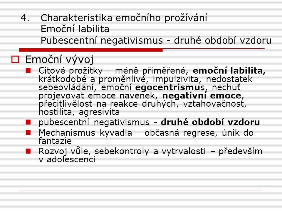 4.Charakteristika emočního prožívání Emoční labilita Pubescentní negativismus - druhé období vzdoru  Emoční vývoj Citové prožitky – méně přiměřené, emoční labilita, krátkodobé a proměnlivé, impulzivita, nedostatek sebeovládání, emoční egocentrismus, nechuť projevovat emoce navenek, negativní emoce, přecitlivělost na reakce druhých, vztahovačnost, hostilita, agresivita pubescentní negativismus - druhé období vzdoru Mechanismus kyvadla – občasná regrese, únik do fantazie Rozvoj vůle, sebekontroly a vytrvalosti – především v adolescenci