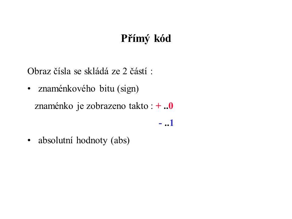 Přímý kód Obraz čísla se skládá ze 2 částí : znaménkového bitu (sign) znaménko je zobrazeno takto : +..0 -..1 absolutní hodnoty (abs)