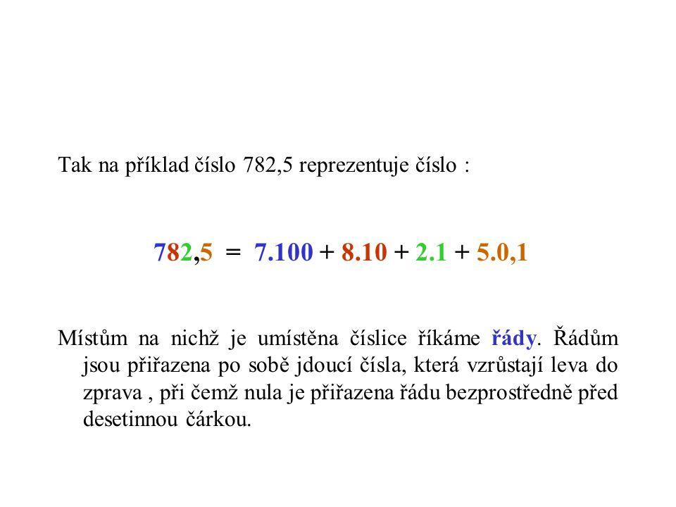 Tak na příklad číslo 782,5 reprezentuje číslo : 782,5 = 7.100 + 8.10 + 2.1 + 5.0,1 Místům na nichž je umístěna číslice říkáme řády.