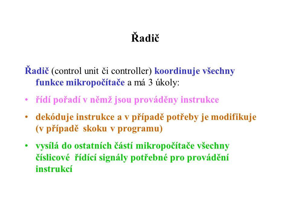 Řadič Řadič (control unit či controller) koordinuje všechny funkce mikropočítače a má 3 úkoly: řídí pořadí v němž jsou prováděny instrukce dekóduje instrukce a v případě potřeby je modifikuje (v případě skoku v programu) vysílá do ostatních částí mikropočítače všechny číslicové řídící signály potřebné pro provádění instrukcí