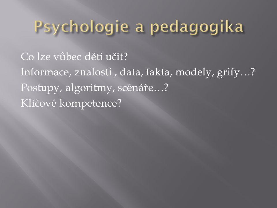 Co lze vůbec děti učit? Informace, znalosti, data, fakta, modely, grify…? Postupy, algoritmy, scénáře…? Klíčové kompetence?