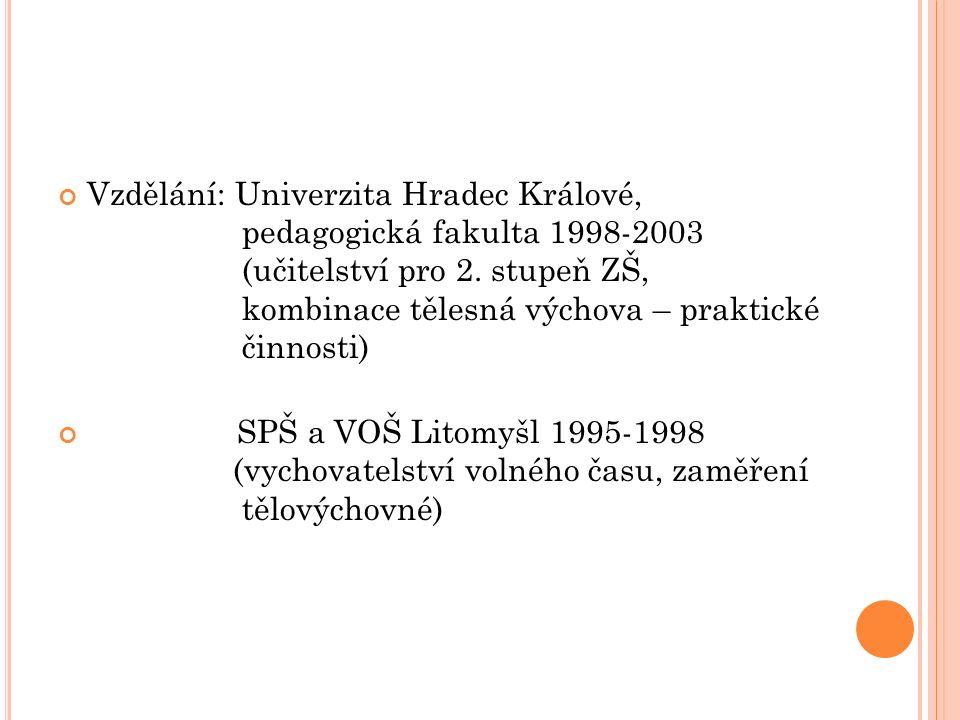 Vzdělání: Univerzita Hradec Králové, pedagogická fakulta 1998-2003 (učitelství pro 2. stupeň ZŠ, kombinace tělesná výchova – praktické činnosti) SPŠ a
