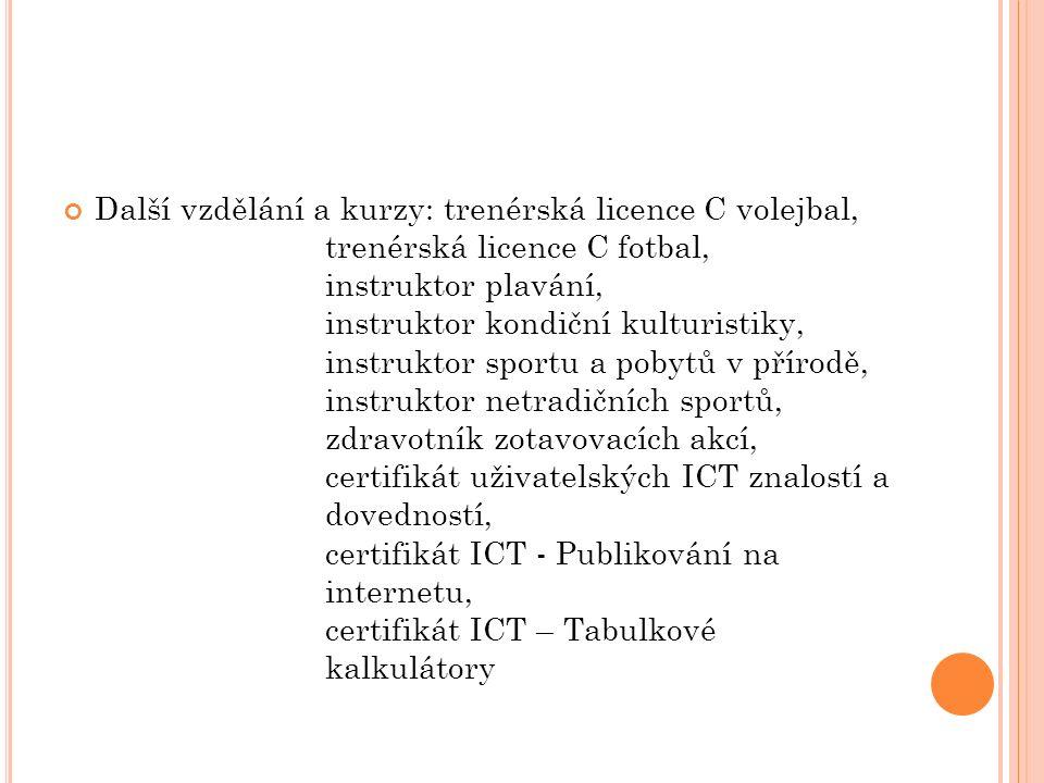 Další vzdělání a kurzy: trenérská licence C volejbal, trenérská licence C fotbal, instruktor plavání, instruktor kondiční kulturistiky, instruktor sportu a pobytů v přírodě, instruktor netradičních sportů, zdravotník zotavovacích akcí, certifikát uživatelských ICT znalostí a dovedností, certifikát ICT - Publikování na internetu, certifikát ICT – Tabulkové kalkulátory