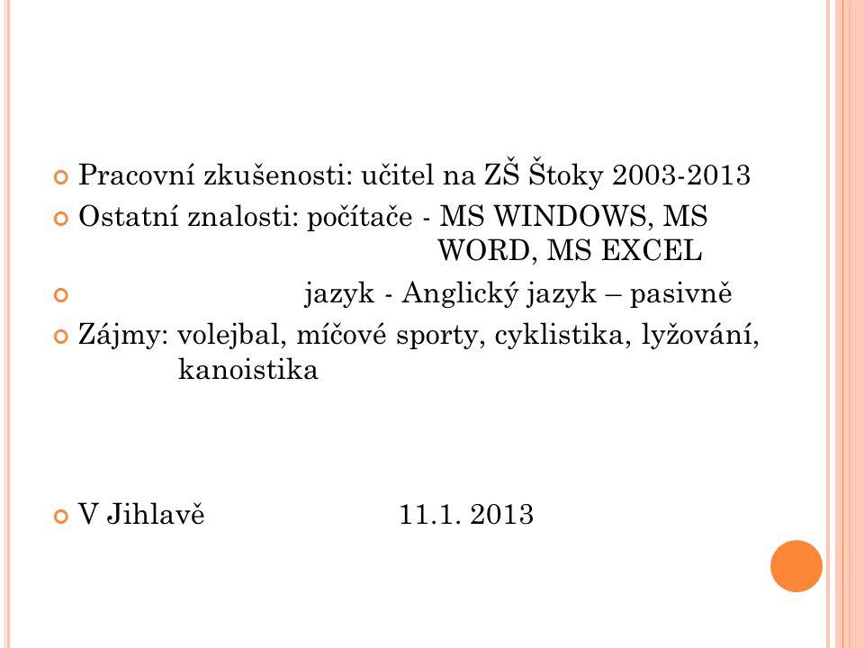 Pracovní zkušenosti: učitel na ZŠ Štoky 2003-2013 Ostatní znalosti: počítače - MS WINDOWS, MS WORD, MS EXCEL jazyk - Anglický jazyk – pasivně Zájmy: v