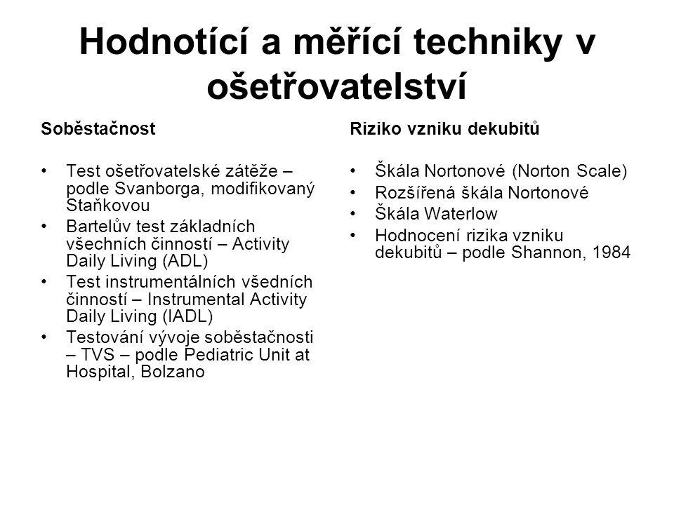Hodnotící a měřící techniky v ošetřovatelství Soběstačnost Test ošetřovatelské zátěže – podle Svanborga, modifikovaný Staňkovou Bartelův test základních všechních činností – Activity Daily Living (ADL) Test instrumentálních všedních činností – Instrumental Activity Daily Living (IADL) Testování vývoje soběstačnosti – TVS – podle Pediatric Unit at Hospital, Bolzano Riziko vzniku dekubitů Škála Nortonové (Norton Scale) Rozšířená škála Nortonové Škála Waterlow Hodnocení rizika vzniku dekubitů – podle Shannon, 1984