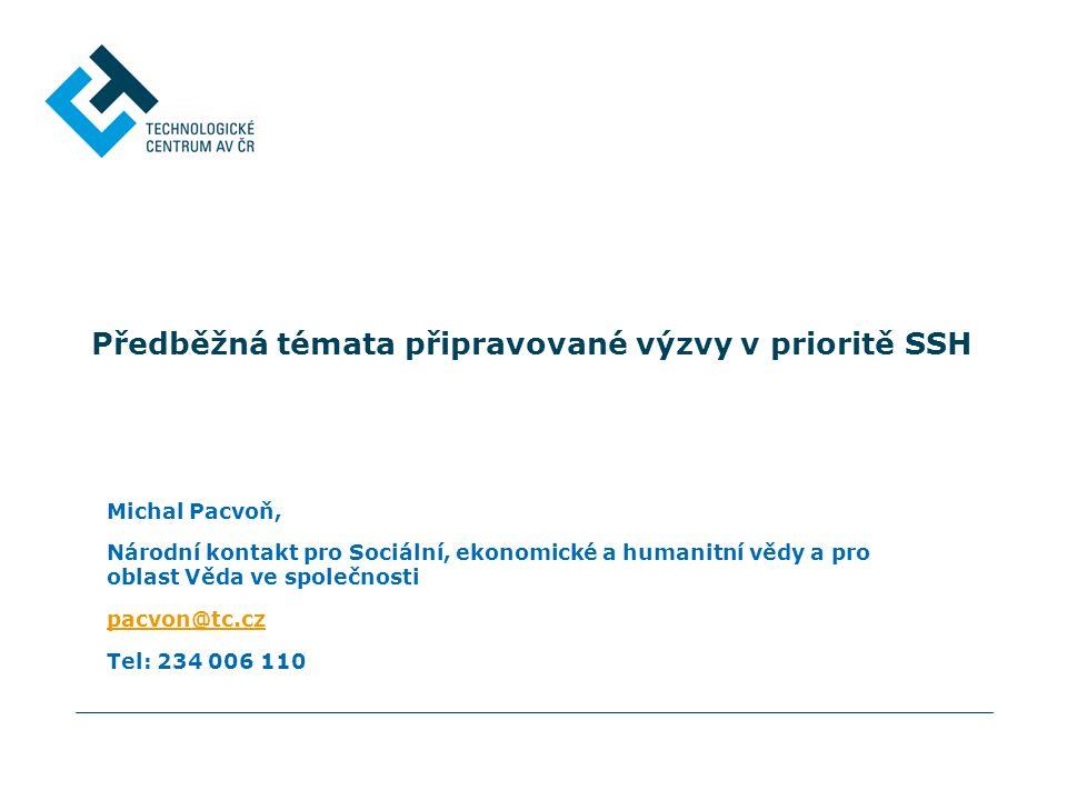 Předběžná témata připravované výzvy v prioritě SSH Michal Pacvoň, Národní kontakt pro Sociální, ekonomické a humanitní vědy a pro oblast Věda ve společnosti pacvon@tc.cz Tel: 234 006 110