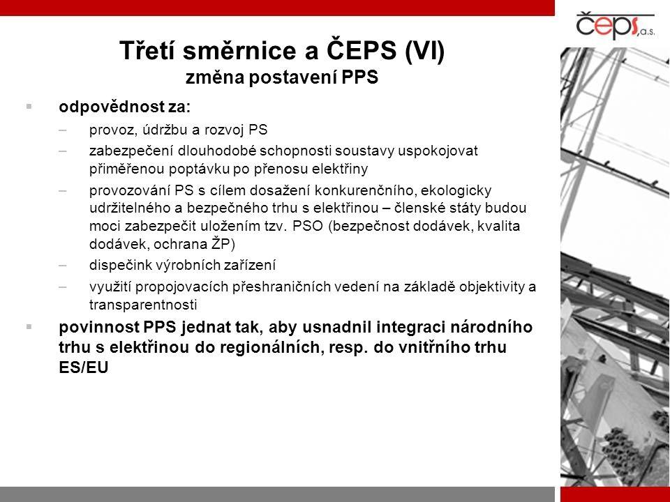 Třetí směrnice a ČEPS (VI) změna postavení PPS  odpovědnost za: –provoz, údržbu a rozvoj PS –zabezpečení dlouhodobé schopnosti soustavy uspokojovat přiměřenou poptávku po přenosu elektřiny –provozování PS s cílem dosažení konkurenčního, ekologicky udržitelného a bezpečného trhu s elektřinou – členské státy budou moci zabezpečit uložením tzv.