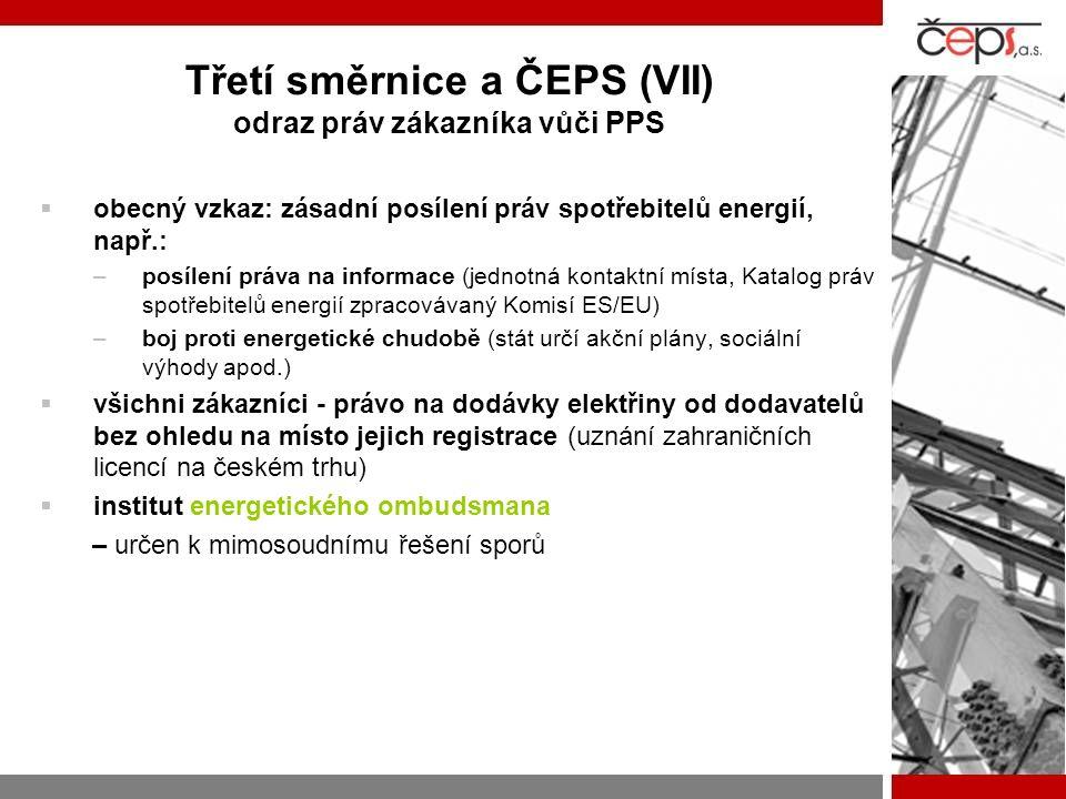 Třetí směrnice a ČEPS (VII) odraz práv zákazníka vůči PPS  obecný vzkaz: zásadní posílení práv spotřebitelů energií, např.: –posílení práva na informace (jednotná kontaktní místa, Katalog práv spotřebitelů energií zpracovávaný Komisí ES/EU) –boj proti energetické chudobě (stát určí akční plány, sociální výhody apod.)  všichni zákazníci - právo na dodávky elektřiny od dodavatelů bez ohledu na místo jejich registrace (uznání zahraničních licencí na českém trhu)  institut energetického ombudsmana – určen k mimosoudnímu řešení sporů