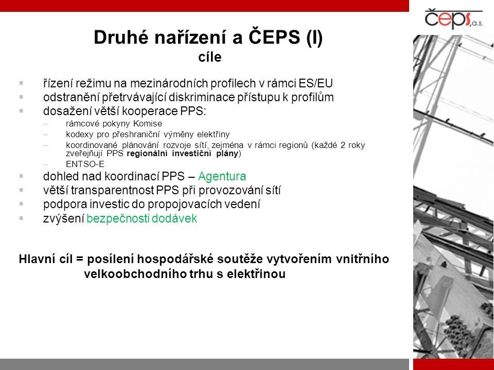 Druhé nařízení a ČEPS (I) cíle  řízení režimu na mezinárodních profilech v rámci ES/EU  odstranění přetrvávající diskriminace přístupu k profilům  dosažení větší kooperace PPS: –rámcové pokyny Komise –kodexy pro přeshraniční výměny elektřiny –koordinované plánování rozvoje sítí, zejména v rámci regionů (každé 2 roky zveřejňují PPS regionální investiční plány) –ENTSO-E  dohled nad koordinací PPS – Agentura  větší transparentnost PPS při provozování sítí  podpora investic do propojovacích vedení  zvýšení bezpečnosti dodávek Hlavní cíl = posílení hospodářské soutěže vytvořením vnitřního velkoobchodního trhu s elektřinou