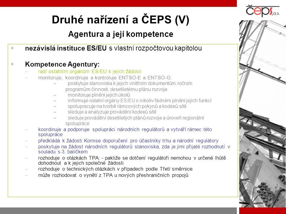 Druhé nařízení a ČEPS (V) Agentura a její kompetence  nezávislá instituce ES/EU s vlastní rozpočtovou kapitolou  Kompetence Agentury: –radí ostatním orgánům ES/EU k jejich žádosti –monitoruje, koordinuje a kontroluje ENTSO-E a ENTSO-G: –poskytuje stanoviska k jejich vnitřním dokumentům, ročním programům činnosti, desetiletému plánu rozvoje –monitoruje plnění jejich úkolů –informuje ostatní orgány ES/EU o nikoliv řádném plnění jejich funkcí –spolupracuje na tvorbě rámcových pokynů a kodexů sítě –sleduje a analyzuje provádění kodexů sítě –sleduje provádění desetiletých plánů rozvoje a úroveň regionální spolupráce –koordinuje a podporuje spolupráci národních regulátorů a vytváří rámec této spolupráce –předkládá k žádosti Komise doporučení pro účastníky trhu a národní regulátory –poskytuje na žádost národních regulátorů stanoviska, zda je jimi přijaté rozhodnutí v souladu s 3.