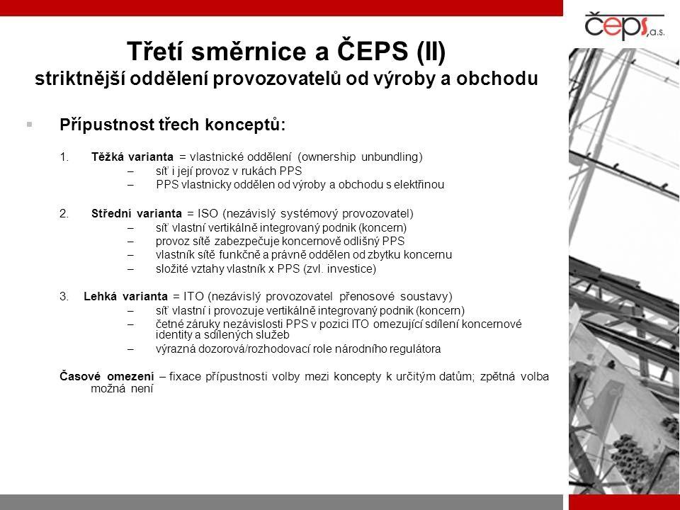 Třetí směrnice a ČEPS (II) striktnější oddělení provozovatelů od výroby a obchodu  Přípustnost třech konceptů: 1.Těžká varianta = vlastnické oddělení (ownership unbundling) –síť i její provoz v rukách PPS –PPS vlastnicky oddělen od výroby a obchodu s elektřinou 2.Střední varianta = ISO (nezávislý systémový provozovatel) –síť vlastní vertikálně integrovaný podnik (koncern) –provoz sítě zabezpečuje koncernově odlišný PPS –vlastník sítě funkčně a právně oddělen od zbytku koncernu –složité vztahy vlastník x PPS (zvl.