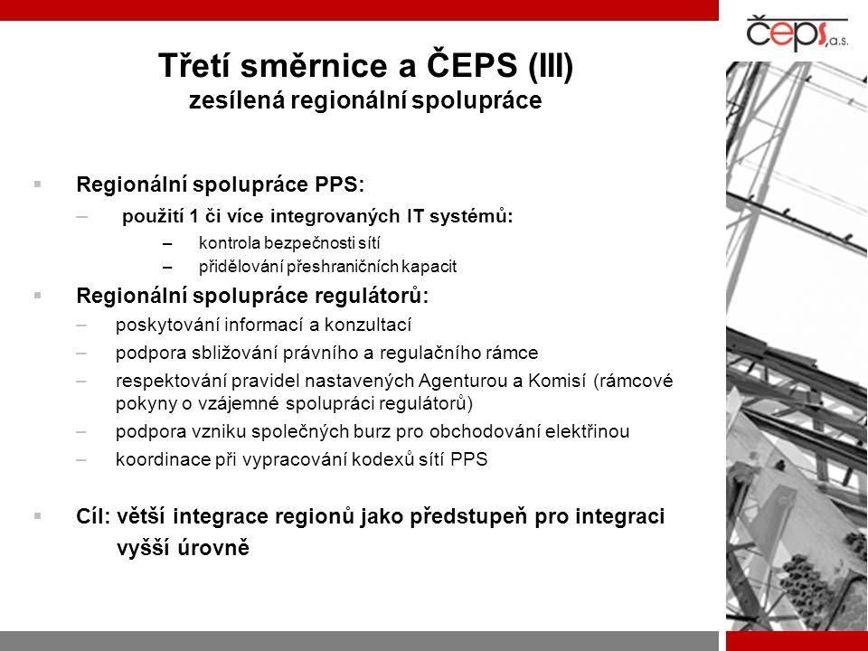 Třetí směrnice a ČEPS (III) zesílená regionální spolupráce RRegionální spolupráce PPS: – p– použití 1 či více integrovaných IT systémů: –k–kontrola bezpečnosti sítí –p–přidělování přeshraničních kapacit RRegionální spolupráce regulátorů: –p–poskytování informací a konzultací –p–podpora sbližování právního a regulačního rámce –r–respektování pravidel nastavených Agenturou a Komisí (rámcové pokyny o vzájemné spolupráci regulátorů) –p–podpora vzniku společných burz pro obchodování elektřinou –k–koordinace při vypracování kodexů sítí PPS CCíl: větší integrace regionů jako předstupeň pro integraci vyšší úrovně