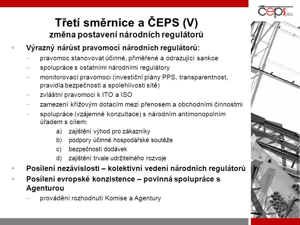 Třetí směrnice a ČEPS (V) změna postavení národních regulátorů  Výrazný nárůst pravomocí národních regulátorů: –pravomoc stanovovat účinné, přiměřené a odrazující sankce –spolupráce s ostatními národními regulátory –monitorovací pravomoci (investiční plány PPS, transparentnost, pravidla bezpečnosti a spolehlivosti sítě) –zvláštní pravomoci k ITO a ISO –zamezení křížovým dotacím mezi přenosem a obchodními činnostmi –spolupráce (vzájemné konzultace) s národním antimonopolním úřadem s cílem: a)zajištění výhod pro zákazníky b)podpory účinné hospodářské soutěže c)bezpečnosti dodávek d)zajištění trvale udržitelného rozvoje  Posílení nezávislosti – kolektivní vedení národních regulátorů  Posílení evropské konzistence – povinná spolupráce s Agenturou –provádění rozhodnutí Komise a Agentury