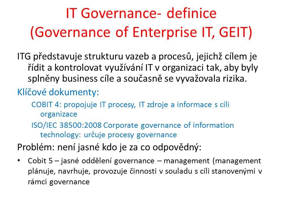 IT Governance- definice (Governance of Enterprise IT, GEIT) ITG představuje strukturu vazeb a procesů, jejichž cílem je řídit a kontrolovat využívání IT v organizaci tak, aby byly splněny business cíle a současně se vyvažovala rizika.