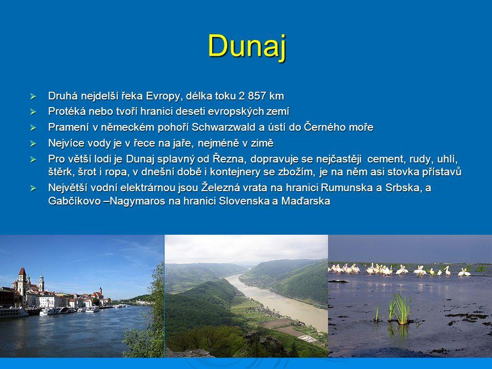 Dunaj  Druhá nejdelší řeka Evropy, délka toku 2 857 km  Protéká nebo tvoří hranici deseti evropských zemí  Pramení v německém pohoří Schwarzwald a ústí do Černého moře  Nejvíce vody je v řece na jaře, nejméně v zimě  Pro větší lodi je Dunaj splavný od Řezna, dopravuje se nejčastěji cement, rudy, uhlí, štěrk, šrot i ropa, v dnešní době i kontejnery se zbožím, je na něm asi stovka přístavů  Největší vodní elektrárnou jsou Železná vrata na hranici Rumunska a Srbska, a Gabčíkovo –Nagymaros na hranici Slovenska a Maďarska