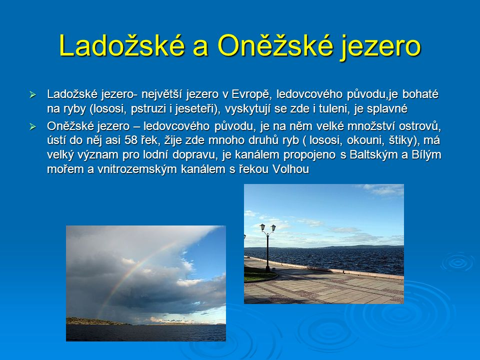 Ladožské a Oněžské jezero  Ladožské jezero- největší jezero v Evropě, ledovcového původu,je bohaté na ryby (lososi, pstruzi i jeseteři), vyskytují se zde i tuleni, je splavné  Oněžské jezero – ledovcového původu, je na něm velké množství ostrovů, ústí do něj asi 58 řek, žije zde mnoho druhů ryb ( lososi, okouni, štiky), má velký význam pro lodní dopravu, je kanálem propojeno s Baltským a Bílým mořem a vnitrozemským kanálem s řekou Volhou