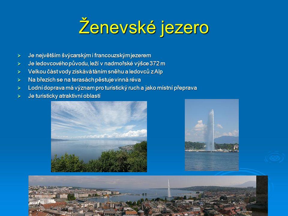 Ženevské jezero  Je největším švýcarským i francouzským jezerem  Je ledovcového původu, leží v nadmořské výšce 372 m  Velkou část vody získává táním sněhu a ledovců z Alp  Na březích se na terasách pěstuje vinná réva  Lodní doprava má význam pro turistický ruch a jako místní přeprava  Je turisticky atraktivní oblastí