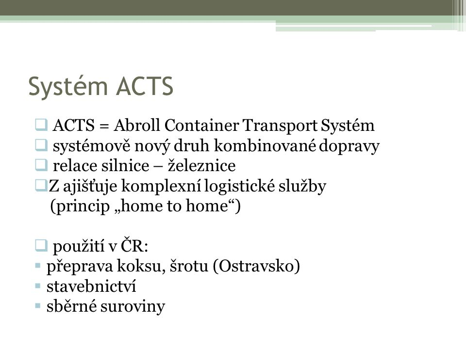 """Systém ACTS  ACTS = Abroll Container Transport Systém  systémově nový druh kombinované dopravy  relace silnice – železnice  Z ajišťuje komplexní logistické služby (princip """"home to home )  použití v ČR:  přeprava koksu, šrotu (Ostravsko)  stavebnictví  sběrné suroviny"""