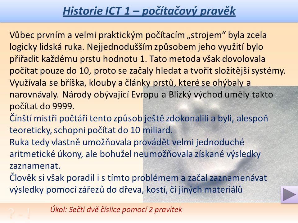 Historie ICT 1 – počítačový pravěk Zamysli se a srovnej jak vnímáš vývoj ICT za posledních 10 let, popiš jak je tímto vývojem ovlivněn život tvůj a rodičů a kamarádů Příběh zrodu logické komunikace a výpočetních pomůcek sahá k samým počátkům lidské existence.