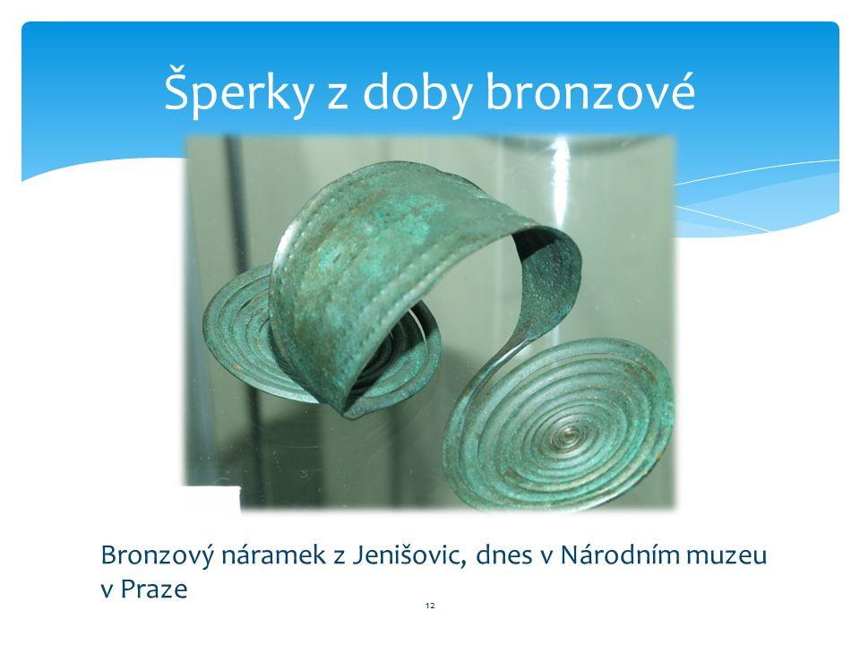 12 Šperky z doby bronzové Bronzový náramek z Jenišovic, dnes v Národním muzeu v Praze
