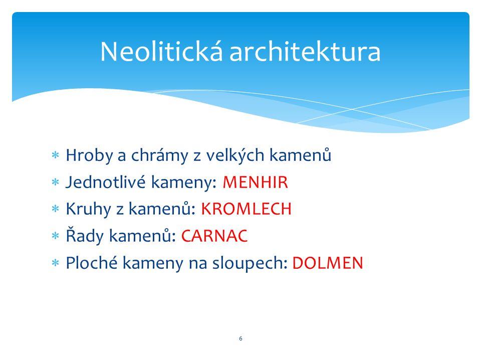  Hroby a chrámy z velkých kamenů  Jednotlivé kameny: MENHIR  Kruhy z kamenů: KROMLECH  Řady kamenů: CARNAC  Ploché kameny na sloupech: DOLMEN 6 Neolitická architektura