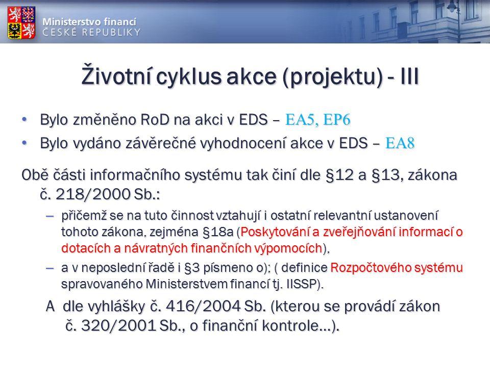 Životní cyklus akce (projektu) - III Bylo změněno RoD na akci v EDS – EA5, EP6 Bylo změněno RoD na akci v EDS – EA5, EP6 Bylo vydáno závěrečné vyhodnocení akce v EDS – EA8 Bylo vydáno závěrečné vyhodnocení akce v EDS – EA8 Obě části informačního systému tak činí dle §12 a §13, zákona č.