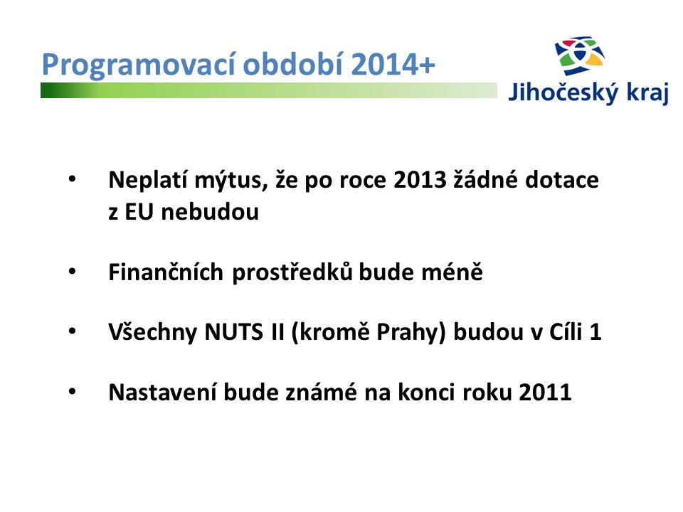 Programovací období 2014+ Neplatí mýtus, že po roce 2013 žádné dotace z EU nebudou Finančních prostředků bude méně Všechny NUTS II (kromě Prahy) budou v Cíli 1 Nastavení bude známé na konci roku 2011