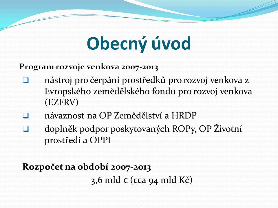 Obecný úvod Program rozvoje venkova 2007-2013  nástroj pro čerpání prostředků pro rozvoj venkova z Evropského zemědělského fondu pro rozvoj venkova (EZFRV)  návaznost na OP Zemědělství a HRDP  doplněk podpor poskytovaných ROPy, OP Životní prostředí a OPPI Rozpočet na období 2007-2013 3,6 mld € (cca 94 mld Kč)