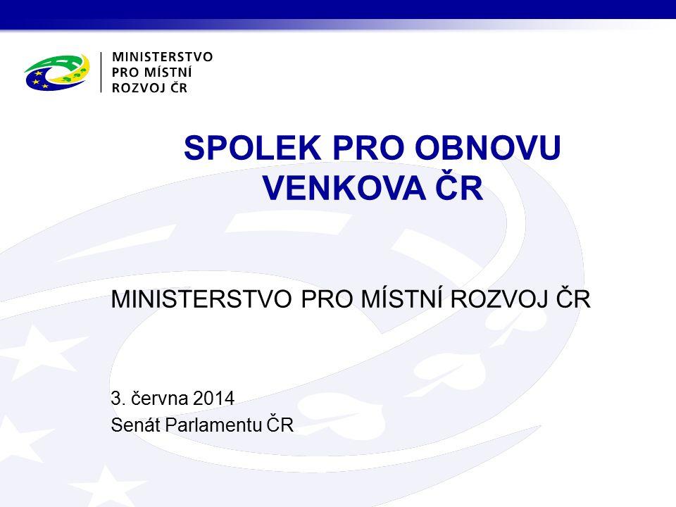 MINISTERSTVO PRO MÍSTNÍ ROZVOJ ČR 3. června 2014 Senát Parlamentu ČR SPOLEK PRO OBNOVU VENKOVA ČR